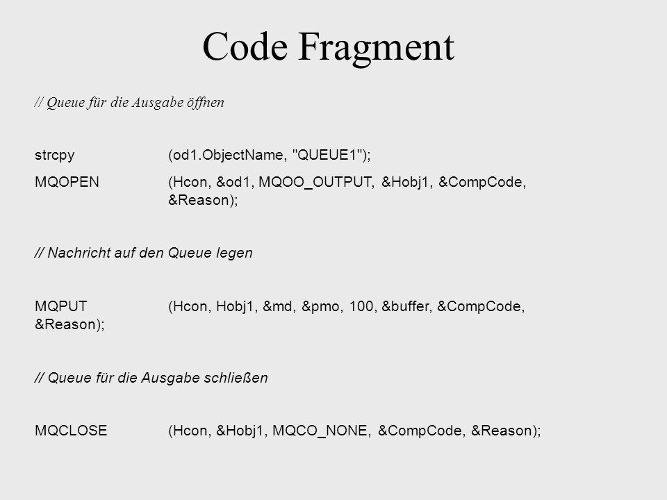 Code Fragment // Queue für die Ausgabe öffnen strcpy(od1.ObjectName, QUEUE1 ); MQOPEN(Hcon, &od1, MQOO_OUTPUT, &Hobj1, &CompCode, &Reason); // Nachricht auf den Queue legen MQPUT(Hcon, Hobj1, &md, &pmo, 100, &buffer, &CompCode, &Reason); // Queue für die Ausgabe schließen MQCLOSE(Hcon, &Hobj1, MQCO_NONE, &CompCode, &Reason);
