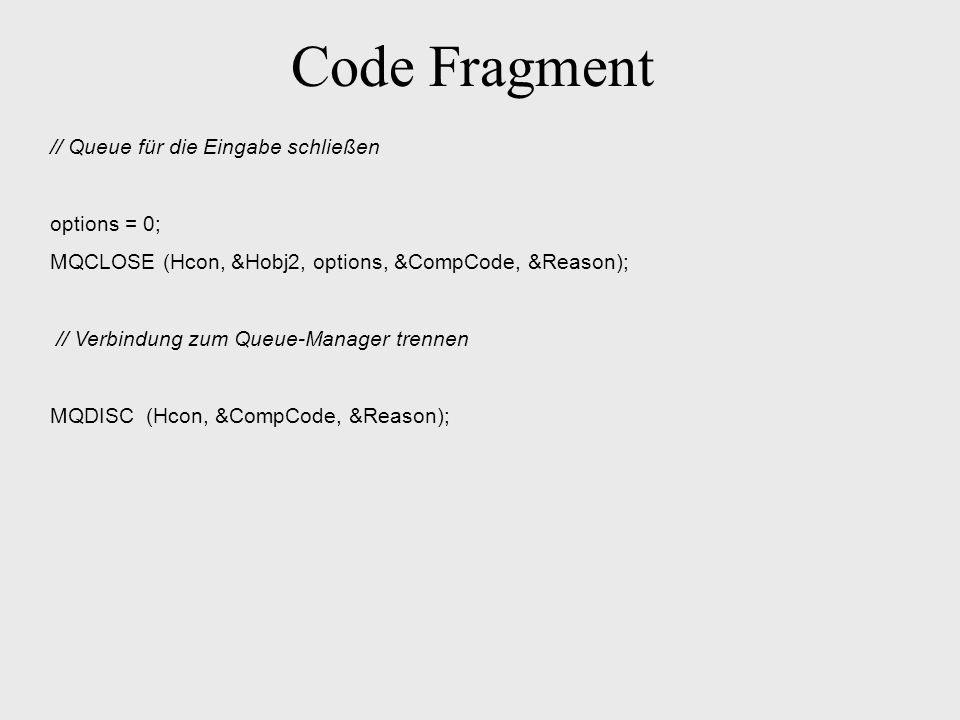 Code Fragment // Queue für die Eingabe schließen options = 0; MQCLOSE (Hcon, &Hobj2, options, &CompCode, &Reason); // Verbindung zum Queue-Manager tre