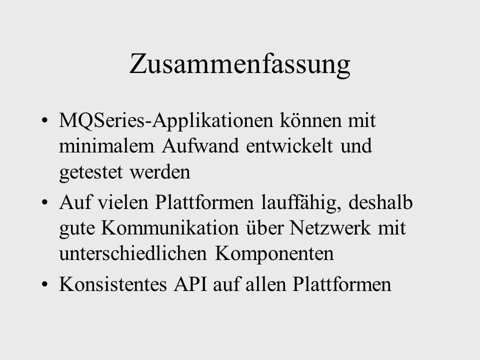 Zusammenfassung MQSeries-Applikationen können mit minimalem Aufwand entwickelt und getestet werden Auf vielen Plattformen lauffähig, deshalb gute Kommunikation über Netzwerk mit unterschiedlichen Komponenten Konsistentes API auf allen Plattformen