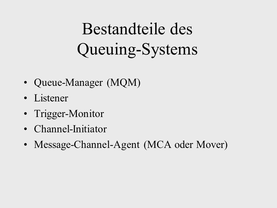 Bestandteile des Queuing-Systems Queue-Manager (MQM) Listener Trigger-Monitor Channel-Initiator Message-Channel-Agent (MCA oder Mover)