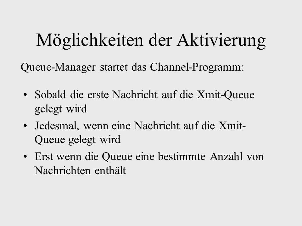 Möglichkeiten der Aktivierung Sobald die erste Nachricht auf die Xmit-Queue gelegt wird Jedesmal, wenn eine Nachricht auf die Xmit- Queue gelegt wird Erst wenn die Queue eine bestimmte Anzahl von Nachrichten enthält Queue-Manager startet das Channel-Programm: