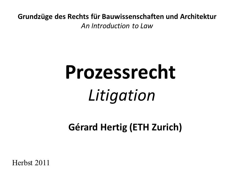 Prozessrecht Litigation Grundzüge des Rechts für Bauwissenschaften und Architektur An Introduction to Law Gérard Hertig (ETH Zurich) Herbst 2011