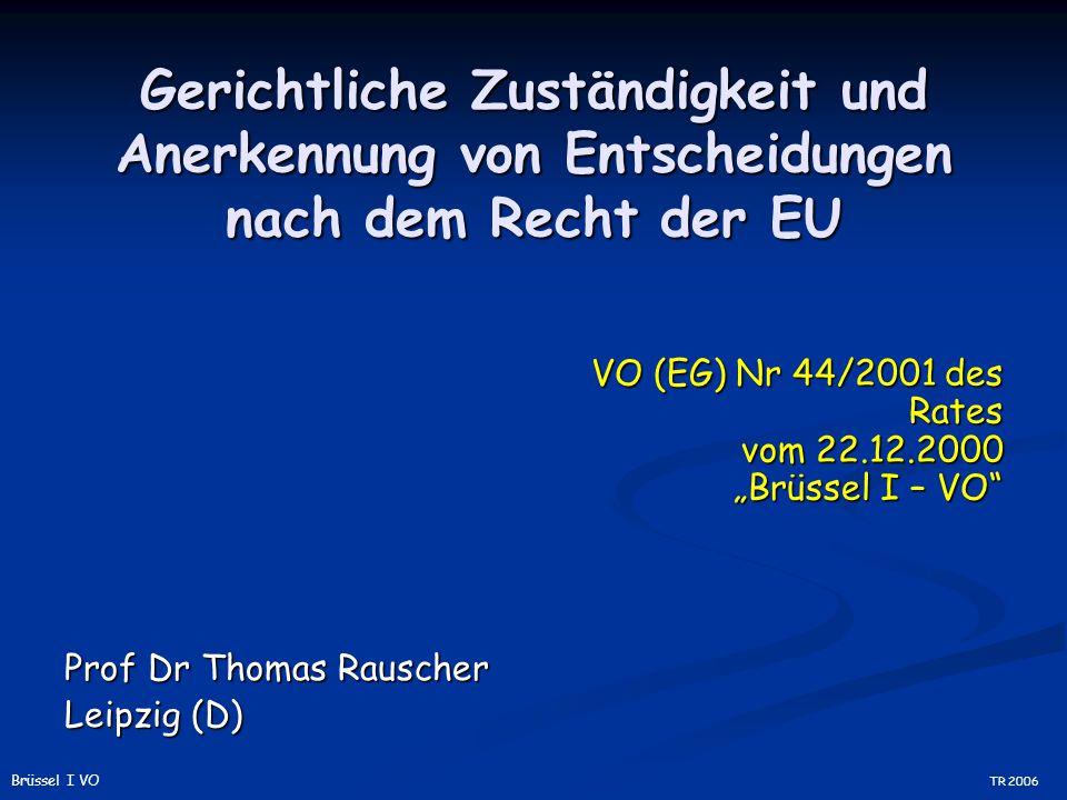 """Gerichtliche Zuständigkeit und Anerkennung von Entscheidungen nach dem Recht der EU Prof Dr Thomas Rauscher Leipzig (D) VO (EG) Nr 44/2001 des Rates vom 22.12.2000 """"Brüssel I – VO TR 2006 Brüssel I VO"""