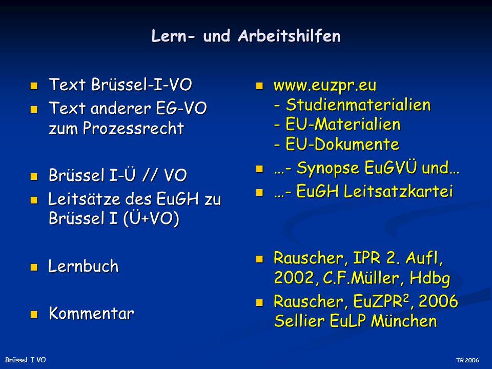 Lern- und Arbeitshilfen Text Brüssel-I-VO Text Brüssel-I-VO Text anderer EG-VO zum Prozessrecht Text anderer EG-VO zum Prozessrecht Brüssel I-Ü // VO Brüssel I-Ü // VO Leitsätze des EuGH zu Brüssel I (Ü+VO) Leitsätze des EuGH zu Brüssel I (Ü+VO) Lernbuch Lernbuch Kommentar Kommentar www.euzpr.eu - Studienmaterialien - EU-Materialien - EU-Dokumente …- Synopse EuGVÜ und… …- EuGH Leitsatzkartei Rauscher, IPR 2.
