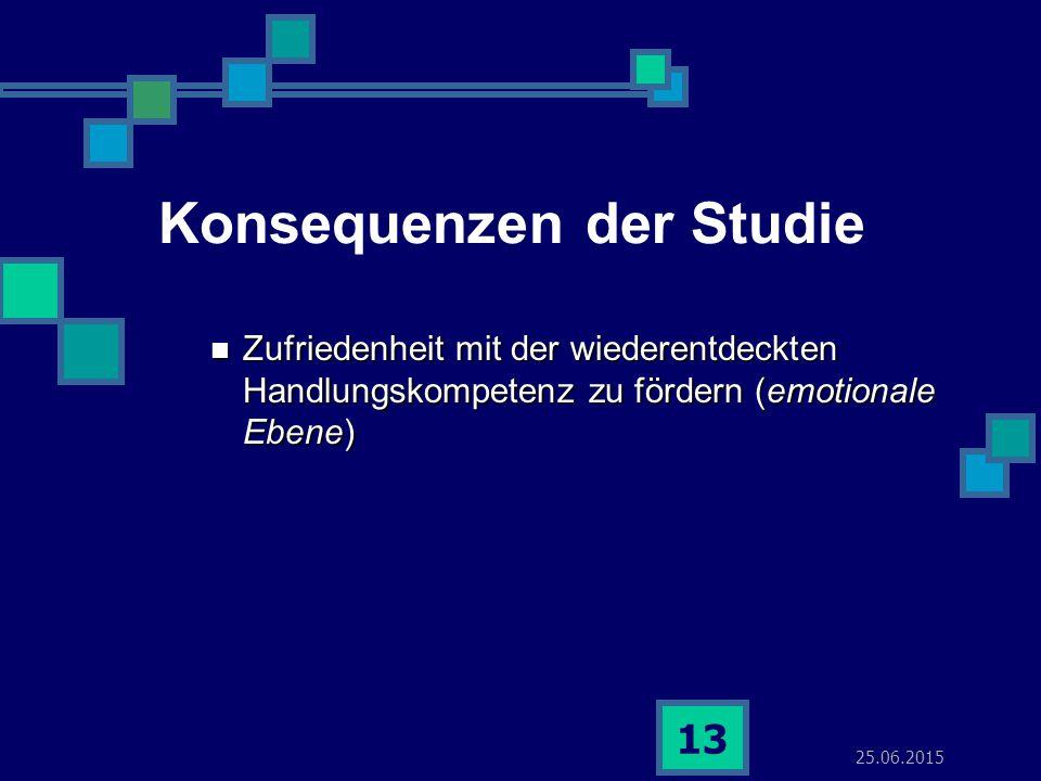 25.06.2015 13 Konsequenzen der Studie Zufriedenheit mit der wiederentdeckten Handlungskompetenz zu fördern (emotionale Ebene) Zufriedenheit mit der wiederentdeckten Handlungskompetenz zu fördern (emotionale Ebene)