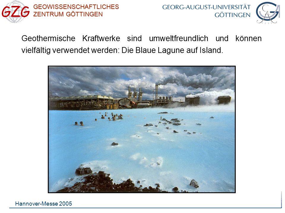 GEOWISSENSCHAFTLICHES ZENTRUM GÖTTINGEN Hannover-Messe 2005 Geothermische Kraftwerke sind umweltfreundlich und können vielfältig verwendet werden: Die