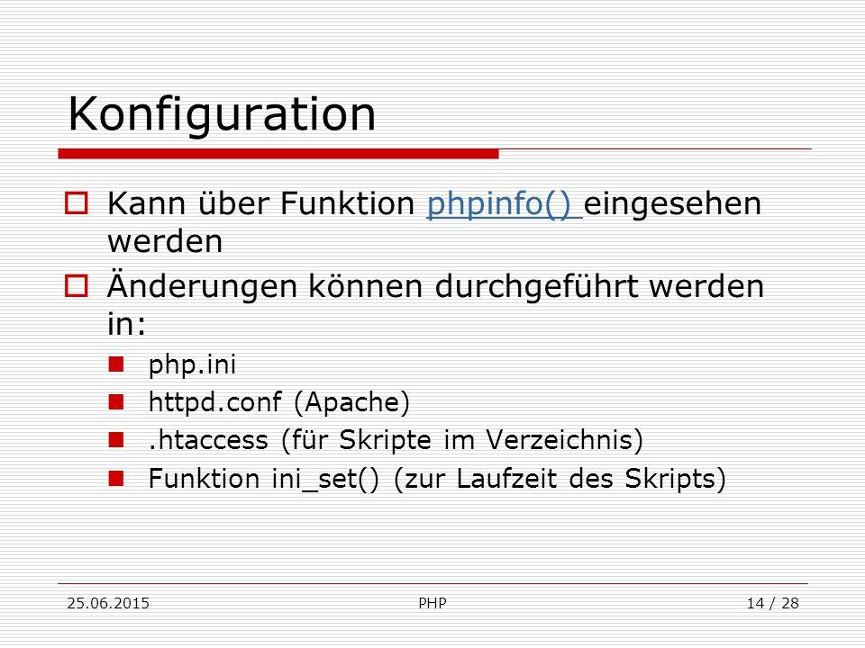 25.06.2015PHP14 / 28 Konfiguration  Kann über Funktion phpinfo() eingesehen werdenphpinfo()  Änderungen können durchgeführt werden in: php.ini httpd.conf (Apache).htaccess (für Skripte im Verzeichnis) Funktion ini_set() (zur Laufzeit des Skripts)