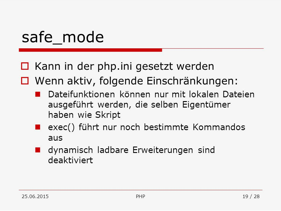 25.06.2015PHP19 / 28 safe_mode  Kann in der php.ini gesetzt werden  Wenn aktiv, folgende Einschränkungen: Dateifunktionen können nur mit lokalen Dateien ausgeführt werden, die selben Eigentümer haben wie Skript exec() führt nur noch bestimmte Kommandos aus dynamisch ladbare Erweiterungen sind deaktiviert