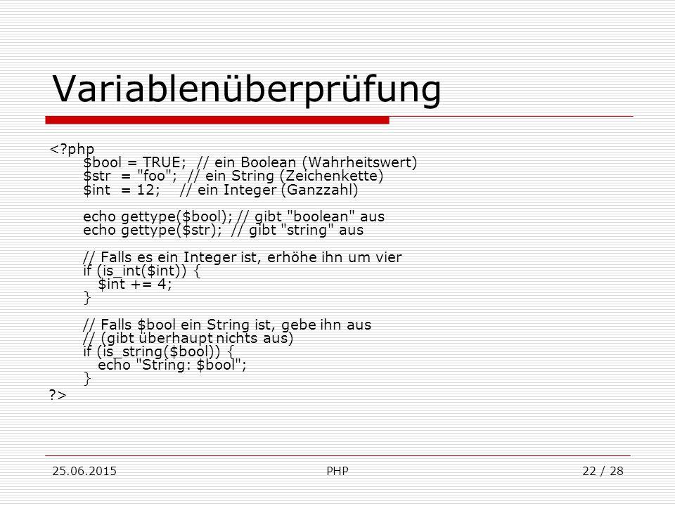 25.06.2015PHP22 / 28 Variablenüberprüfung < php $bool = TRUE; // ein Boolean (Wahrheitswert) $str = foo ; // ein String (Zeichenkette) $int = 12; // ein Integer (Ganzzahl) echo gettype($bool); // gibt boolean aus echo gettype($str); // gibt string aus // Falls es ein Integer ist, erhöhe ihn um vier if (is_int($int)) { $int += 4; } // Falls $bool ein String ist, gebe ihn aus // (gibt überhaupt nichts aus) if (is_string($bool)) { echo String: $bool ; } >