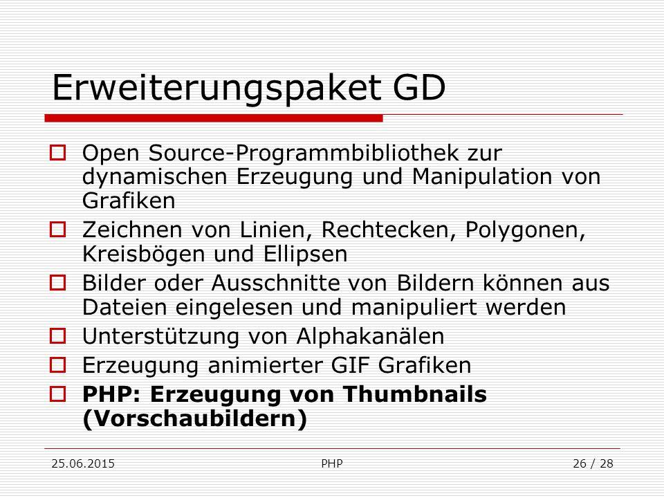 25.06.2015PHP26 / 28 Erweiterungspaket GD  Open Source-Programmbibliothek zur dynamischen Erzeugung und Manipulation von Grafiken  Zeichnen von Linien, Rechtecken, Polygonen, Kreisbögen und Ellipsen  Bilder oder Ausschnitte von Bildern können aus Dateien eingelesen und manipuliert werden  Unterstützung von Alphakanälen  Erzeugung animierter GIF Grafiken  PHP: Erzeugung von Thumbnails (Vorschaubildern)