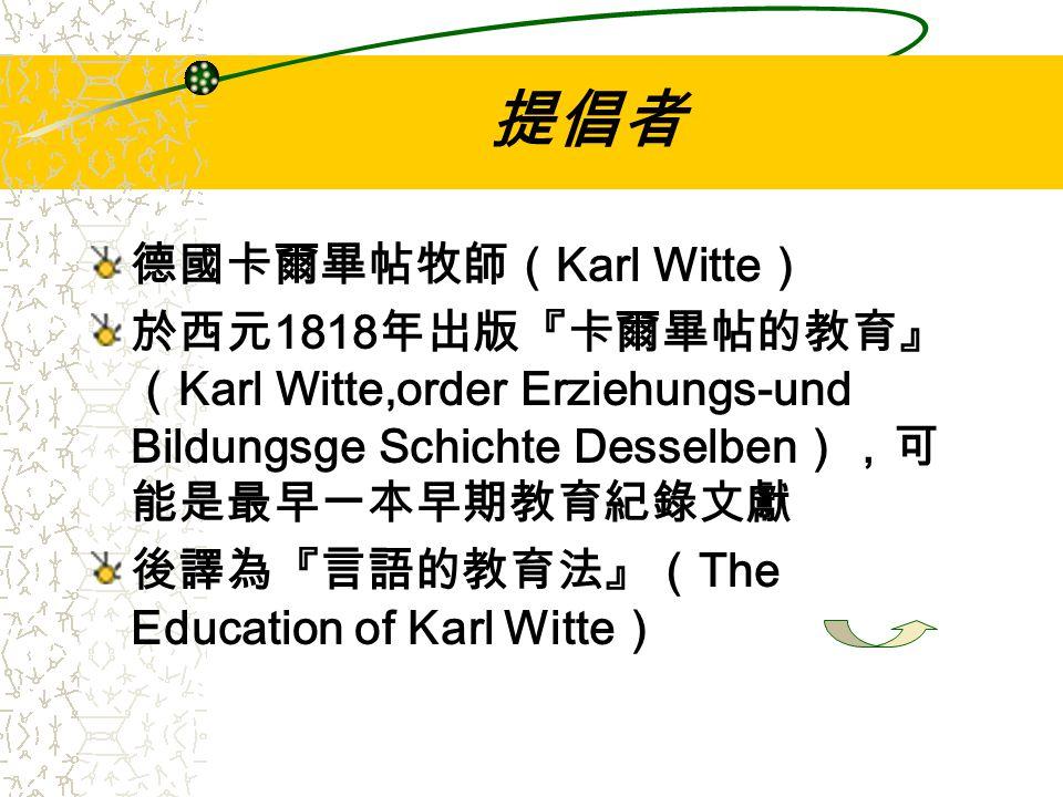 提倡者 德國卡爾畢帖牧師( Karl Witte ) 於西元 1818 年出版『卡爾畢帖的教育』 ( Karl Witte,order Erziehungs-und Bildungsge Schichte Desselben ),可 能是最早一本早期教育紀錄文獻 後譯為『言語的教育法』( The Education of Karl Witte )
