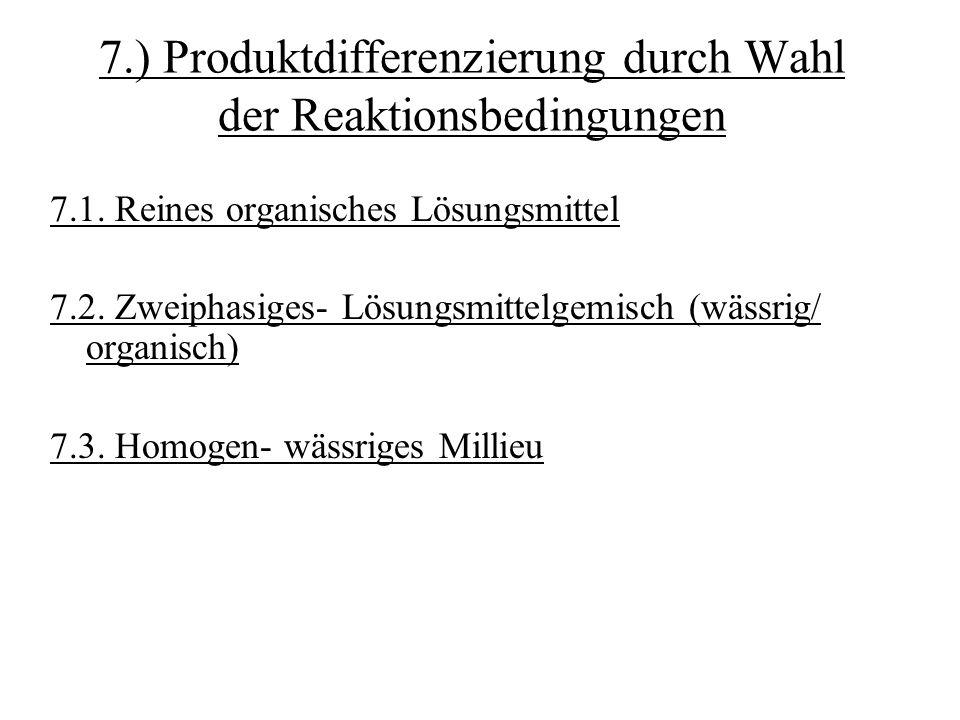 7.) Produktdifferenzierung durch Wahl der Reaktionsbedingungen 7.1. Reines organisches Lösungsmittel 7.2. Zweiphasiges- Lösungsmittelgemisch (wässrig/