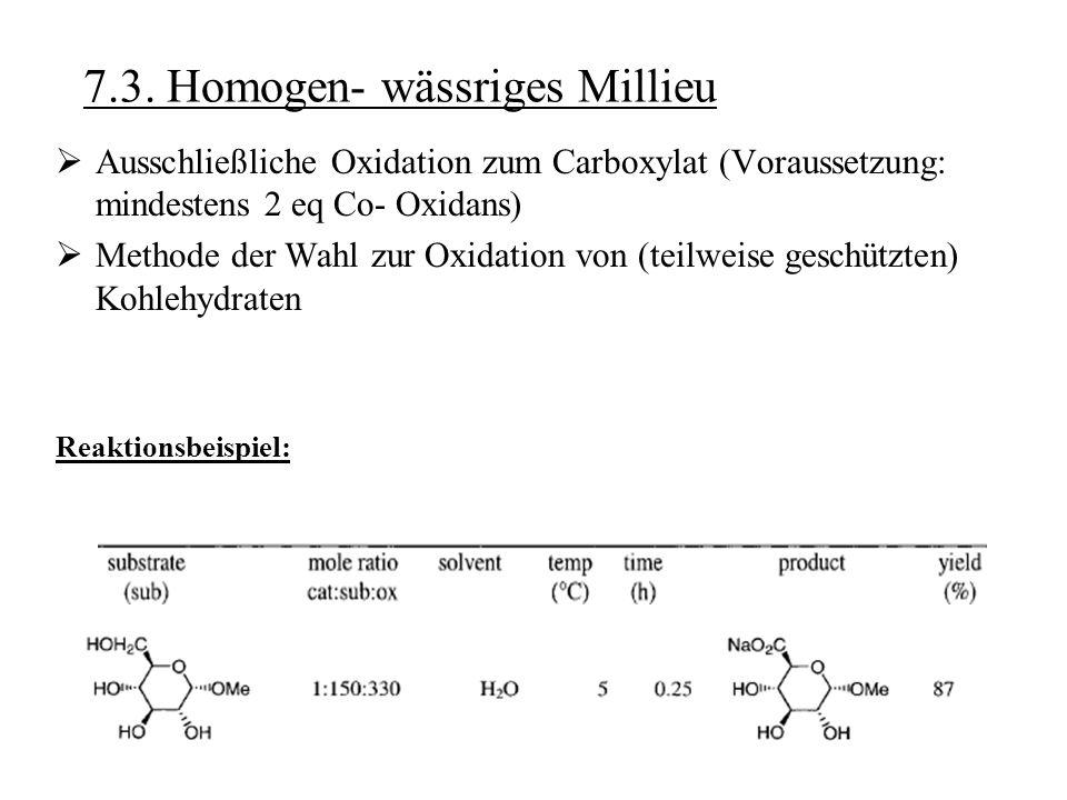 7.3. Homogen- wässriges Millieu  Ausschließliche Oxidation zum Carboxylat (Voraussetzung: mindestens 2 eq Co- Oxidans)  Methode der Wahl zur Oxidati