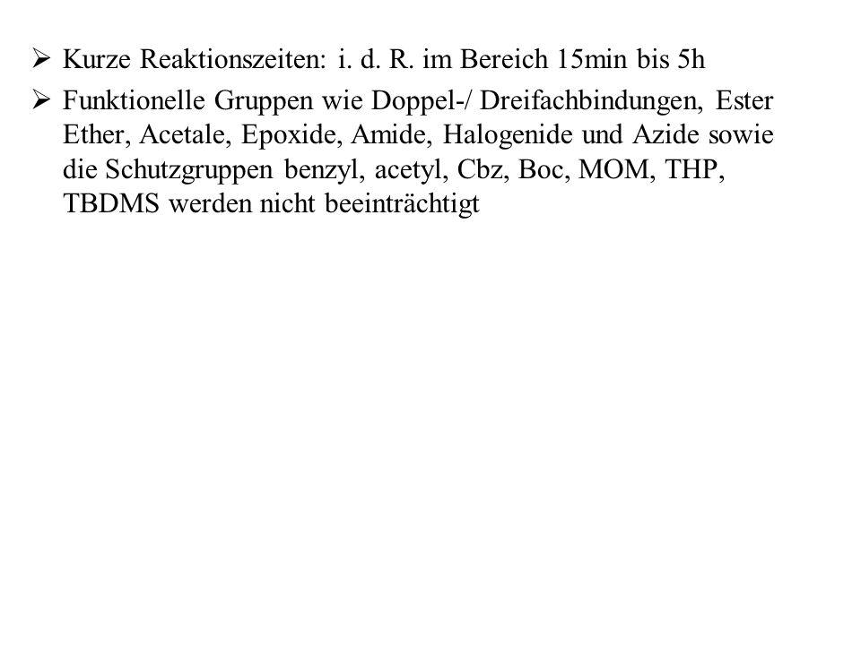  Kurze Reaktionszeiten: i. d. R. im Bereich 15min bis 5h  Funktionelle Gruppen wie Doppel-/ Dreifachbindungen, Ester Ether, Acetale, Epoxide, Amide,