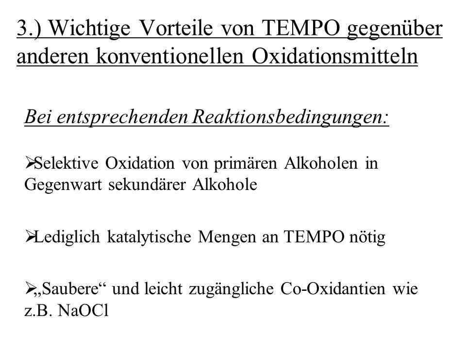 Zusammenfassung: Die Oxidation von Alkoholen mit TEMPO bietet folgende Vorteile:  Selektive Oxidation von primären Alkoholen in Gegenwart sekundärer Alkohole  Es fallen keine toxischen Abfälle an  Katalytischer Einsatz von TEMPO genügt (bei entsprechender Reaktionsführung); NaOCl als Co- Oxidans kostengünstig und einfach zugänglich  Wahl der Reaktionsbedingungen (Lösungsmittel; Stoffmengenverhältnis Substrat/ Co-Oxidans) lässt eine Produktdifferenzierung Carbonylverbindung/ Carbonsäure zu  Oxidationen mit TEMPO können meist unter relativ milden Bedingungen durchgeführt werden: Leicht alkalische Lösung/ Raumtemperatur bzw.