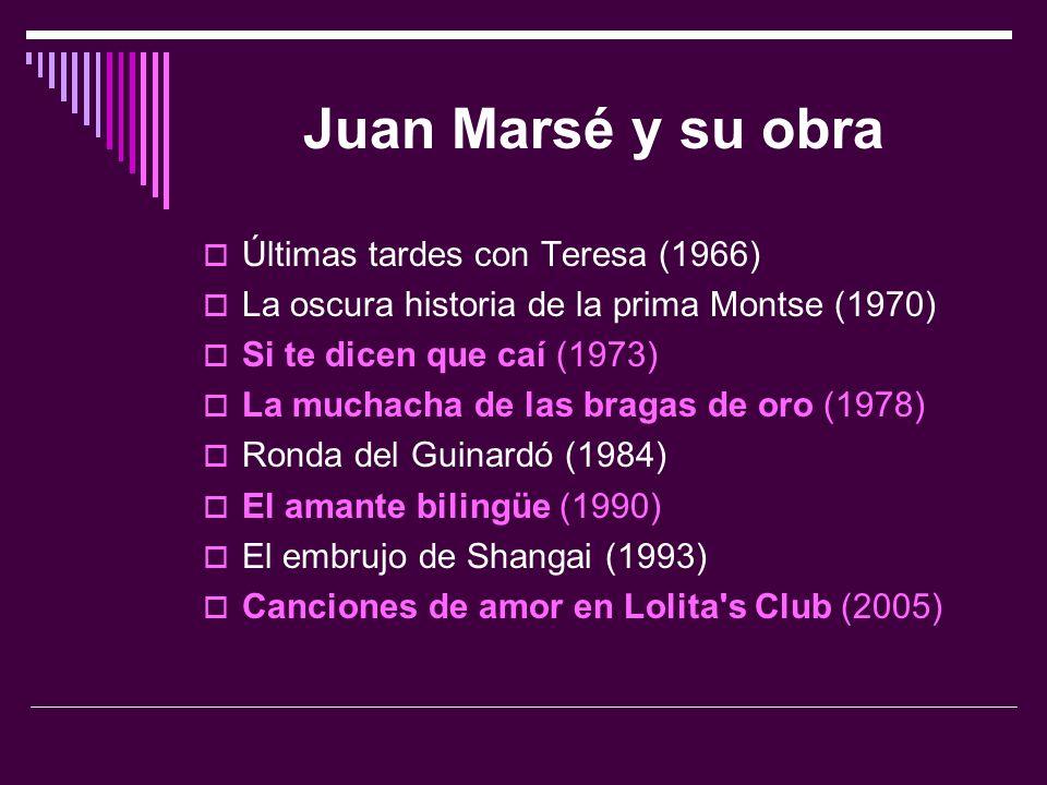 Juan Marsé y su obra  Últimas tardes con Teresa (1966)  La oscura historia de la prima Montse (1970)  Si te dicen que caí (1973)  La muchacha de l