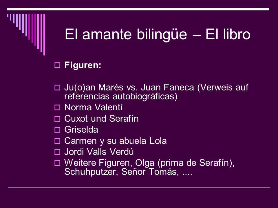 El amante bilingüe – El libro  Figuren:  Ju(o)an Marés vs. Juan Faneca (Verweis auf referencias autobiográficas)  Norma Valentí  Cuxot und Serafín