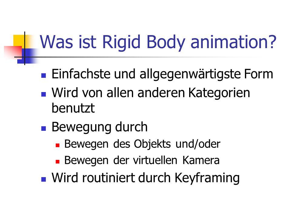 Was ist Rigid Body animation? Einfachste und allgegenwärtigste Form Wird von allen anderen Kategorien benutzt Bewegung durch Bewegen des Objekts und/o