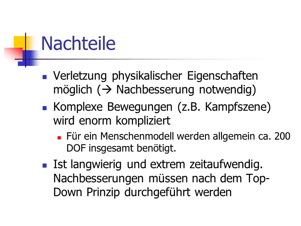 Nachteile Verletzung physikalischer Eigenschaften möglich (  Nachbesserung notwendig) Komplexe Bewegungen (z.B. Kampfszene) wird enorm kompliziert Fü