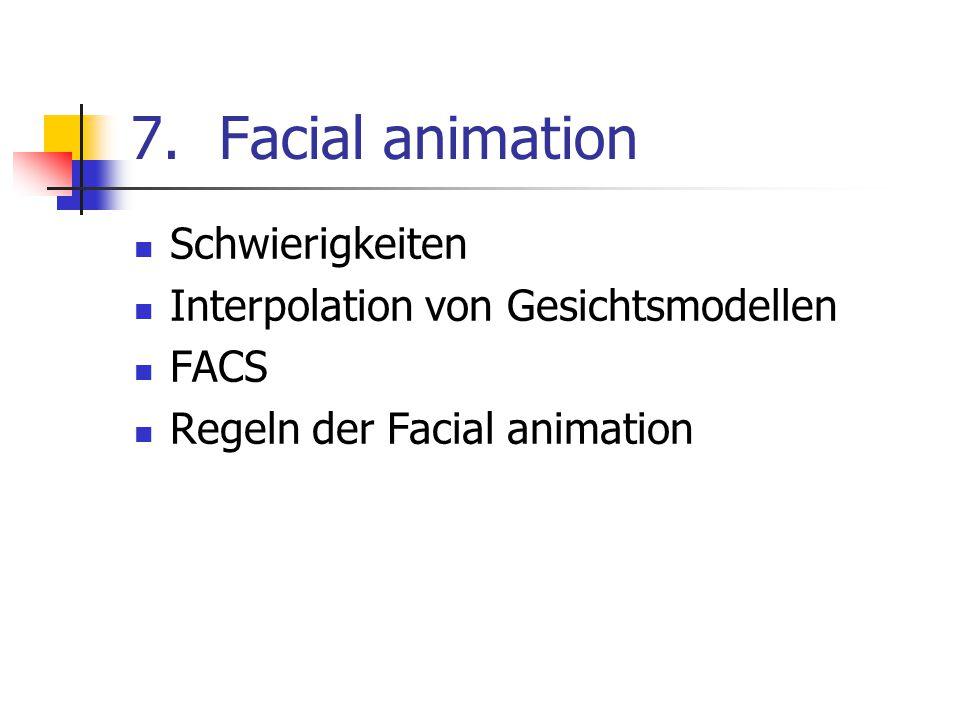 7.Facial animation Schwierigkeiten Interpolation von Gesichtsmodellen FACS Regeln der Facial animation
