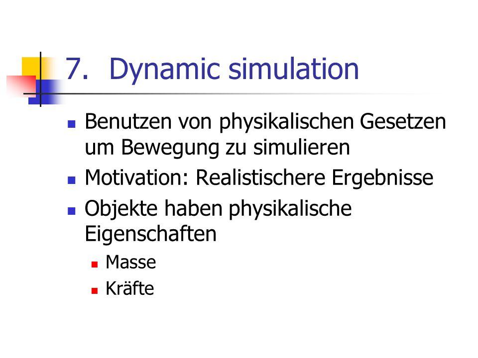 7.Dynamic simulation Benutzen von physikalischen Gesetzen um Bewegung zu simulieren Motivation: Realistischere Ergebnisse Objekte haben physikalische