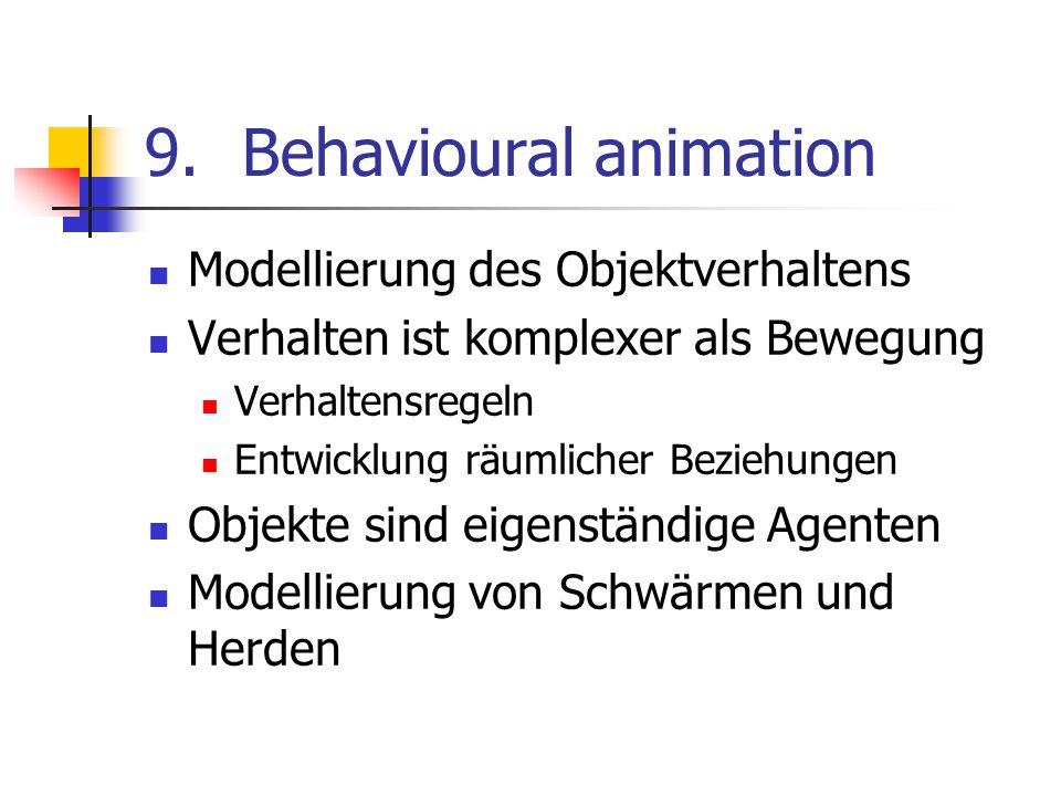 9.Behavioural animation Modellierung des Objektverhaltens Verhalten ist komplexer als Bewegung Verhaltensregeln Entwicklung räumlicher Beziehungen Obj