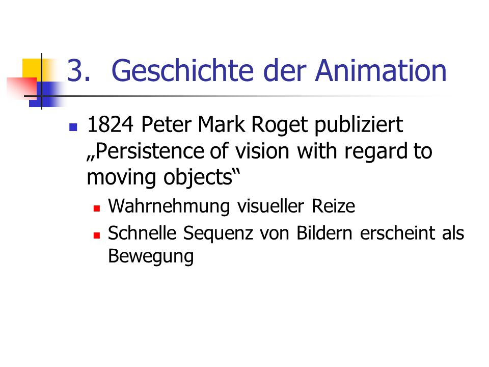 "3.Geschichte der Animation 1824 Peter Mark Roget publiziert ""Persistence of vision with regard to moving objects Wahrnehmung visueller Reize Schnelle Sequenz von Bildern erscheint als Bewegung"