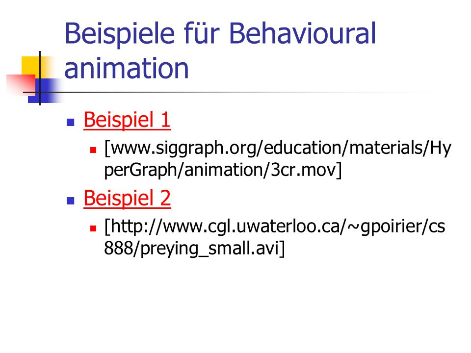 Beispiele für Behavioural animation Beispiel 1 [www.siggraph.org/education/materials/Hy perGraph/animation/3cr.mov] Beispiel 2 [http://www.cgl.uwaterloo.ca/~gpoirier/cs 888/preying_small.avi]