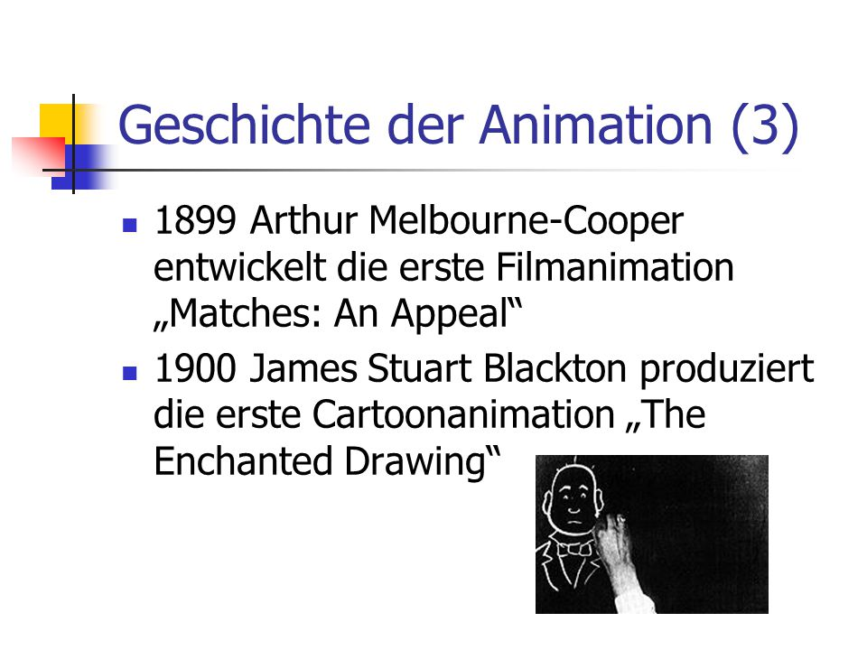 "Geschichte der Animation (3) 1899 Arthur Melbourne-Cooper entwickelt die erste Filmanimation ""Matches: An Appeal 1900 James Stuart Blackton produziert die erste Cartoonanimation ""The Enchanted Drawing"