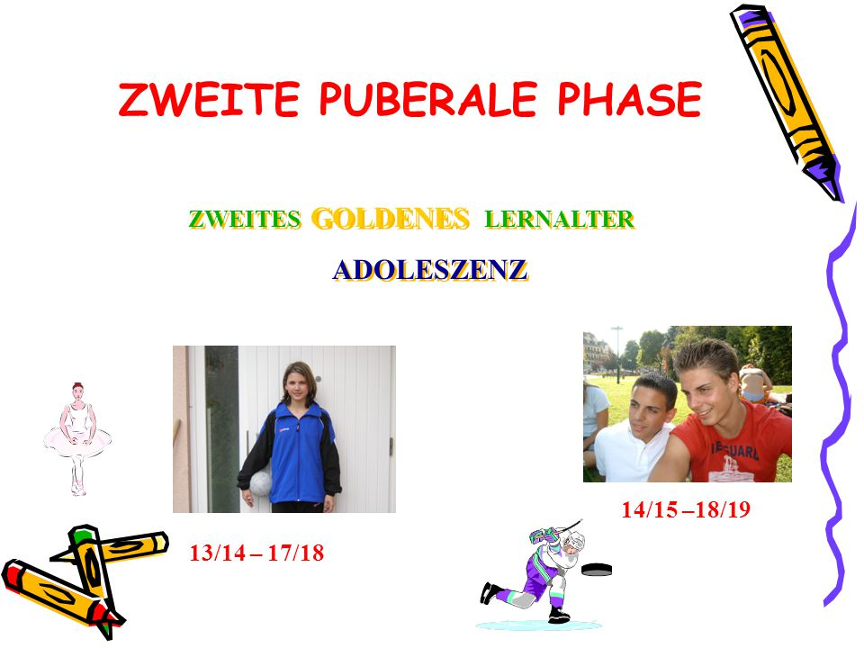 ZWEITE PUBERALE PHASE ZWEITES GOLDENES LERNALTER ADOLESZENZ ZWEITES GOLDENES LERNALTER ADOLESZENZ 13/14 – 17/18 14/15 –18/19