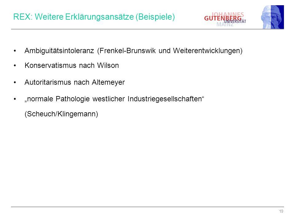 """19 REX: Weitere Erklärungsansätze (Beispiele) Ambiguitätsintoleranz (Frenkel-Brunswik und Weiterentwicklungen) Konservatismus nach Wilson Autoritarismus nach Altemeyer """"normale Pathologie westlicher Industriegesellschaften (Scheuch/Klingemann)"""