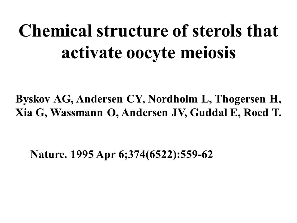 Chemical structure of sterols that activate oocyte meiosis Byskov AG, Andersen CY, Nordholm L, Thogersen H, Xia G, Wassmann O, Andersen JV, Guddal E, Roed T.