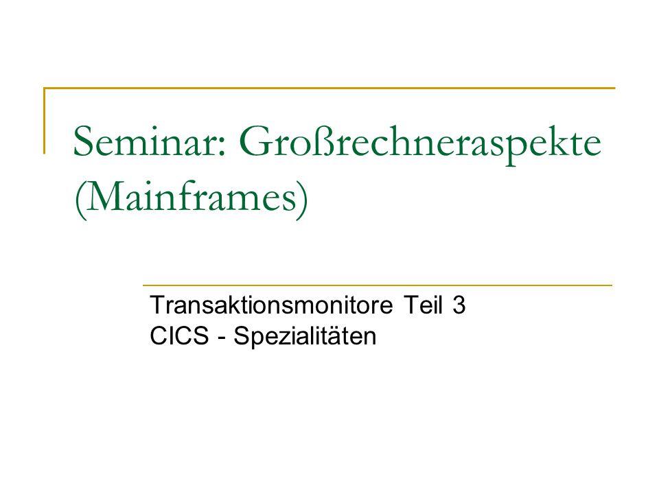 Seminar: Großrechneraspekte (Mainframes) Transaktionsmonitore Teil 3 CICS - Spezialitäten
