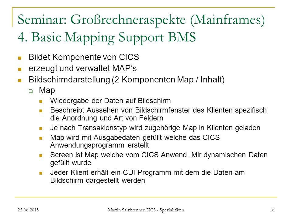 25.06.2015 Martin Salzbrenner CICS - Spezialitäten 16 Seminar: Großrechneraspekte (Mainframes) 4. Basic Mapping Support BMS Bildet Komponente von CICS