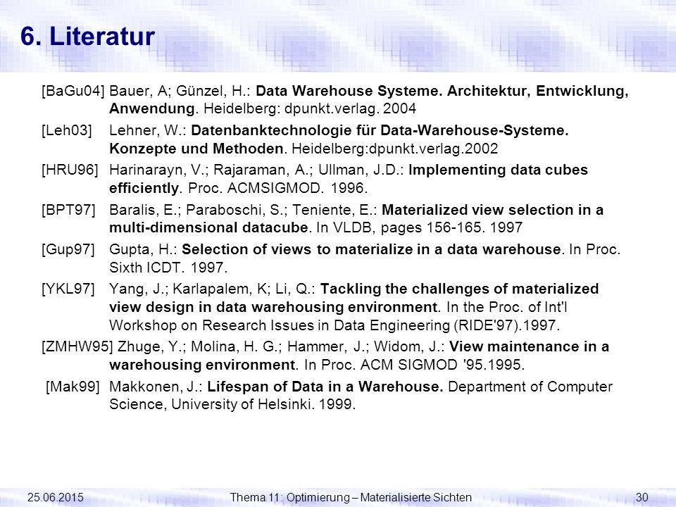 25.06.2015Thema 11: Optimierung – Materialisierte Sichten30 6. Literatur [BaGu04]Bauer, A; Günzel, H.: Data Warehouse Systeme. Architektur, Entwicklun