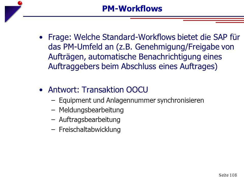 Seite 108 PM-Workflows Frage: Welche Standard-Workflows bietet die SAP für das PM-Umfeld an (z.B. Genehmigung/Freigabe von Aufträgen, automatische Ben
