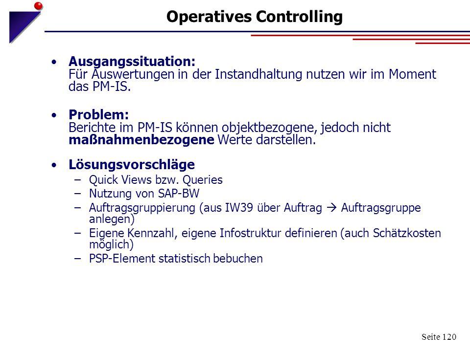 Seite 120 Operatives Controlling Ausgangssituation: Für Auswertungen in der Instandhaltung nutzen wir im Moment das PM-IS. Problem: Berichte im PM-IS