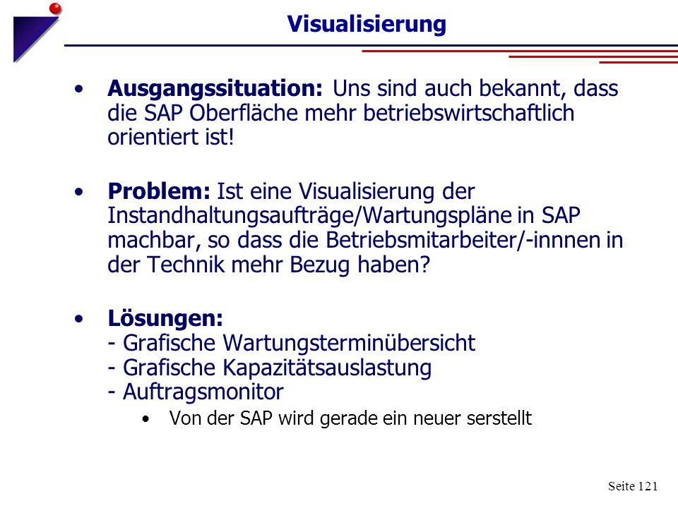 Seite 121 Visualisierung Ausgangssituation: Uns sind auch bekannt, dass die SAP Oberfläche mehr betriebswirtschaftlich orientiert ist! Problem: Ist ei