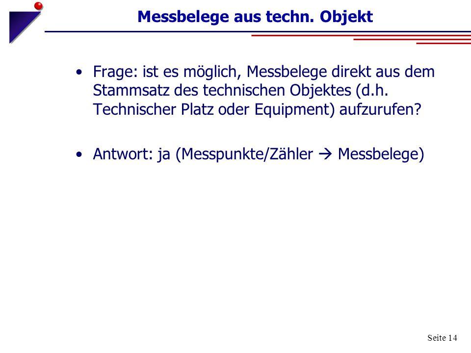 Seite 14 Messbelege aus techn. Objekt Frage: ist es möglich, Messbelege direkt aus dem Stammsatz des technischen Objektes (d.h. Technischer Platz oder