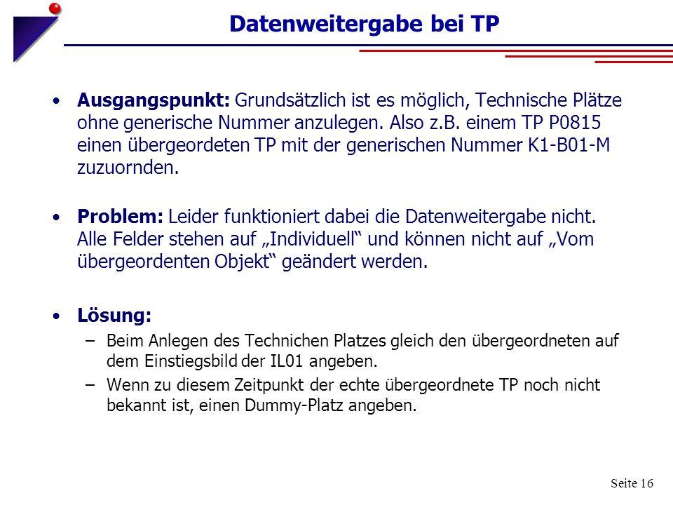 Seite 16 Datenweitergabe bei TP Ausgangspunkt: Grundsätzlich ist es möglich, Technische Plätze ohne generische Nummer anzulegen. Also z.B. einem TP P0