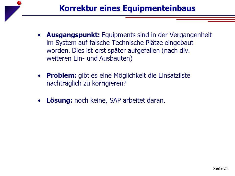 Seite 21 Korrektur eines Equipmenteinbaus Ausgangspunkt: Equipments sind in der Vergangenheit im System auf falsche Technische Plätze eingebaut worden
