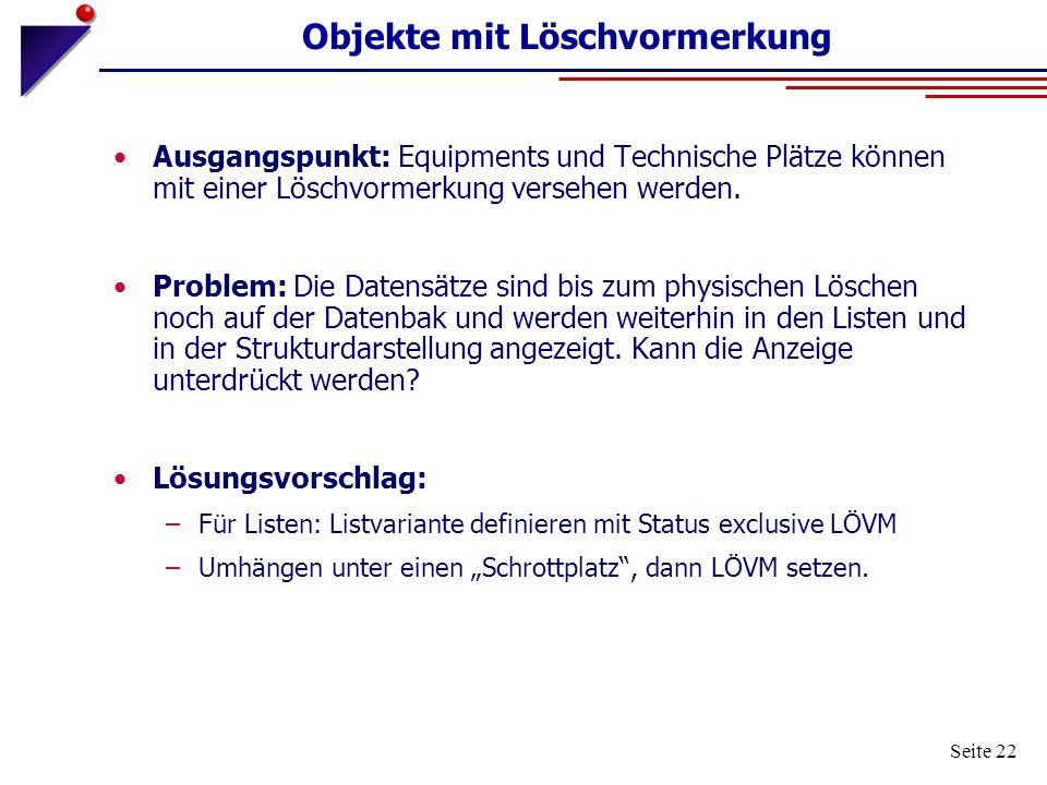 Seite 22 Objekte mit Löschvormerkung Ausgangspunkt: Equipments und Technische Plätze können mit einer Löschvormerkung versehen werden. Problem: Die Da