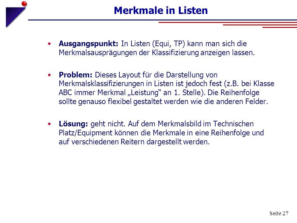 Seite 27 Merkmale in Listen Ausgangspunkt: In Listen (Equi, TP) kann man sich die Merkmalsausprägungen der Klassifizierung anzeigen lassen. Problem: D