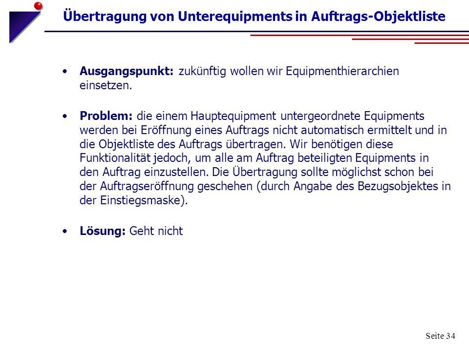 Seite 34 Übertragung von Unterequipments in Auftrags-Objektliste Ausgangspunkt: zukünftig wollen wir Equipmenthierarchien einsetzen. Problem: die eine