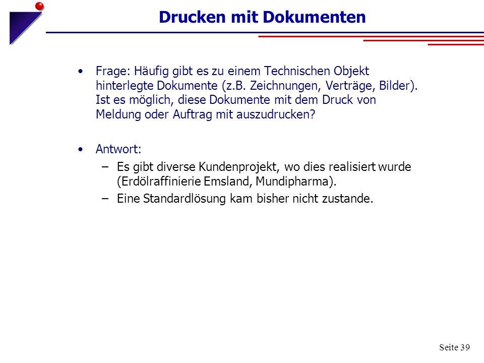 Seite 39 Drucken mit Dokumenten Frage: Häufig gibt es zu einem Technischen Objekt hinterlegte Dokumente (z.B. Zeichnungen, Verträge, Bilder). Ist es m