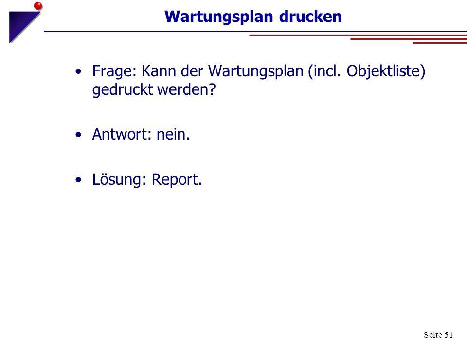 Seite 51 Wartungsplan drucken Frage: Kann der Wartungsplan (incl. Objektliste) gedruckt werden? Antwort: nein. Lösung: Report.