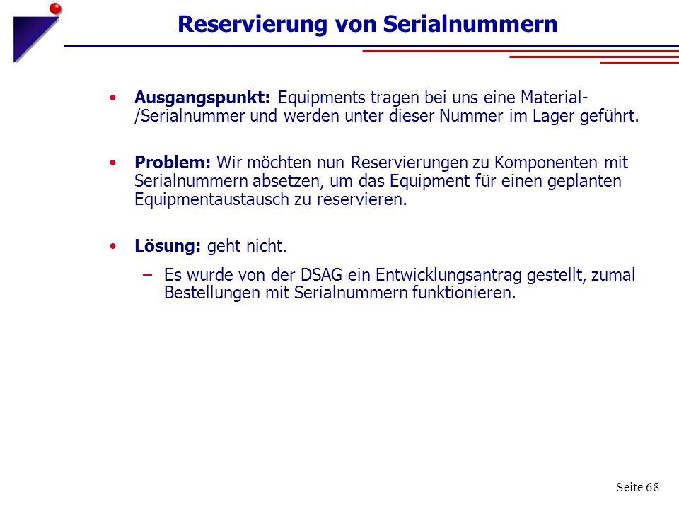 Seite 68 Reservierung von Serialnummern Ausgangspunkt: Equipments tragen bei uns eine Material- /Serialnummer und werden unter dieser Nummer im Lager