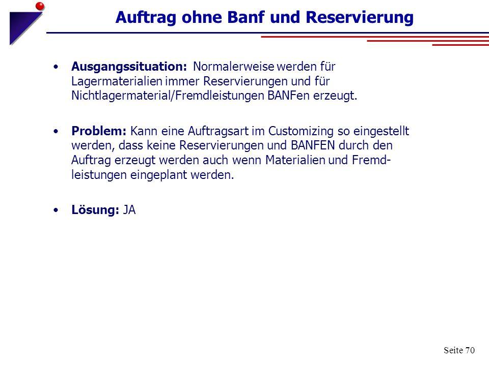 Seite 70 Auftrag ohne Banf und Reservierung Ausgangssituation: Normalerweise werden für Lagermaterialien immer Reservierungen und für Nichtlagermateri