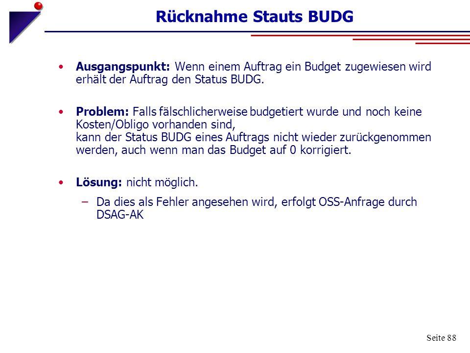 Seite 88 Rücknahme Stauts BUDG Ausgangspunkt: Wenn einem Auftrag ein Budget zugewiesen wird erhält der Auftrag den Status BUDG. Problem: Falls fälschl