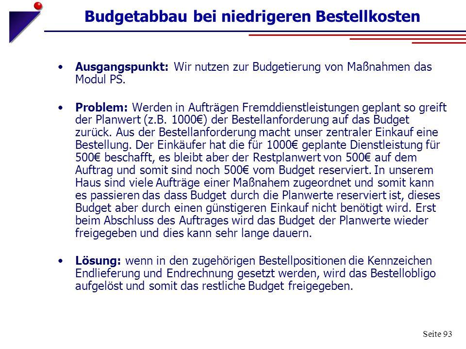 Seite 93 Budgetabbau bei niedrigeren Bestellkosten Ausgangspunkt: Wir nutzen zur Budgetierung von Maßnahmen das Modul PS. Problem: Werden in Aufträgen